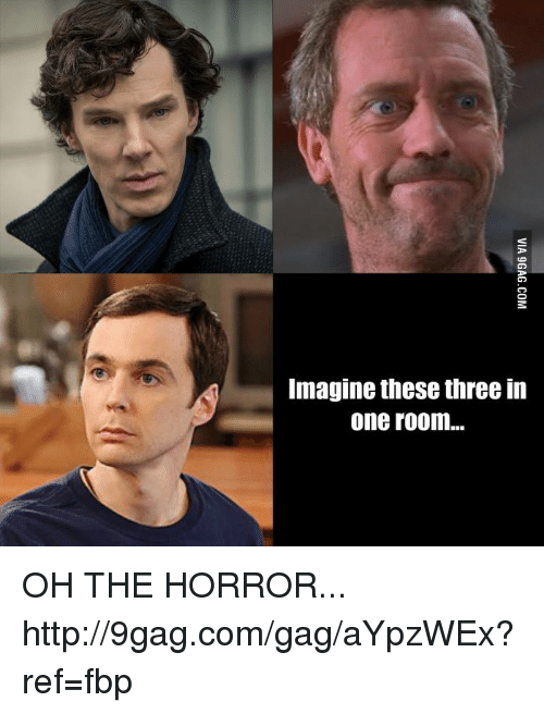oh the horror: Imagine these three in  one room... OH THE HORROR... http://9gag.com/gag/aYpzWEx?ref=fbp