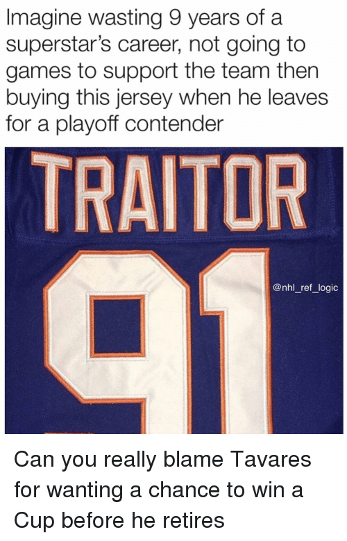 Logic, Memes, and National Hockey League (NHL): Imagine wasting 9 years of a  superstar's career, not going to  games to support the team then  buying this jersey when he leaves  for a playoff contender  TRAITOR  @nhl _ref_logic Can you really blame Tavares for wanting a chance to win a Cup before he retires