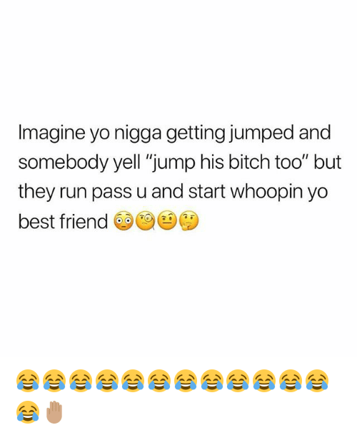 "Best Friend, Bitch, and Run: Imagine yo nigga getting jumped and  somebody yell ""jump his bitch too"" but  they run pass u and start whoopin yo  best friend 😂😂😂😂😂😂😂😂😂😂😂😂😂🤚🏽"