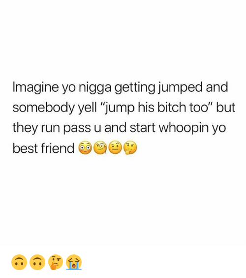 "Best Friend, Bitch, and Memes: Imagine yo nigga getting jumped and  somebody yell ""jump his bitch too"" but  they run pass u and start whoopin yo  best friend 🙃🙃🤔😭"