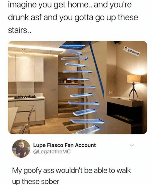 Ass, Dank, and Drunk: imagine you get home.. and you're  drunk asf and you gotta go up these  stairs.  Lupe Fiasco Fan Account  @LegatotheMC  My goofy ass wouldn't be able to walk  up these sober