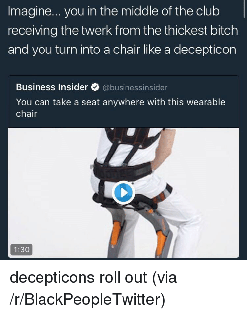 Blackpeopletwitter, Club, and Twerk: Imagine... you in the middle of the club  receiving the twerk from the thickest bitchh  and you turn into a chair like a decepticon  Business Insider ク@business.nsider  You can take a seat anywhere with this wearable  chair  1:30 <p>decepticons roll out (via /r/BlackPeopleTwitter)</p>