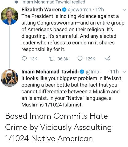 """Beer, Crime, and Elizabeth Warren: Imam Mohamad Tawhidi replied  Elizabeth Warren@ewarren 12h  The President is inciting violence against a  sitting Congresswoman-and an entire group  of Americans based on their religion. It's  disgusting. It's shameful. And any elected  leader who refuses to condemn it shares  responsibility for it  . 1 1 h  It looks like your biggest problem in life isn't  Imam Mohamad Tawhidi Ф @ma..  opening a beer bottle but the fact that you  cannot differentiate between a Muslim and  an Islamist. In your """"Native"""" language, a  Muslim is 1/1024 Islamist. Based Imam Commits Hate Crime by Viciously Assaulting 1/1024 Native American"""
