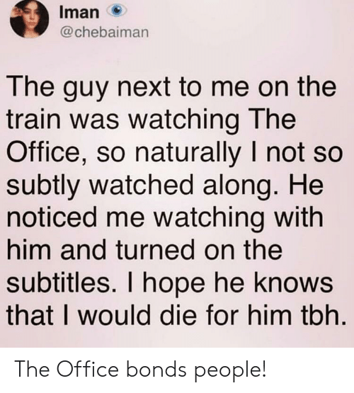 Tbh, The Office, and Office: Iman  @chebaiman  The guy next to me on the  train was watching The  Office, so naturally I not so  subtly watched along. He  noticed me watching with  him and turned on the  subtitles. I hope he knows  that I would die for him tbh The Office bonds people!