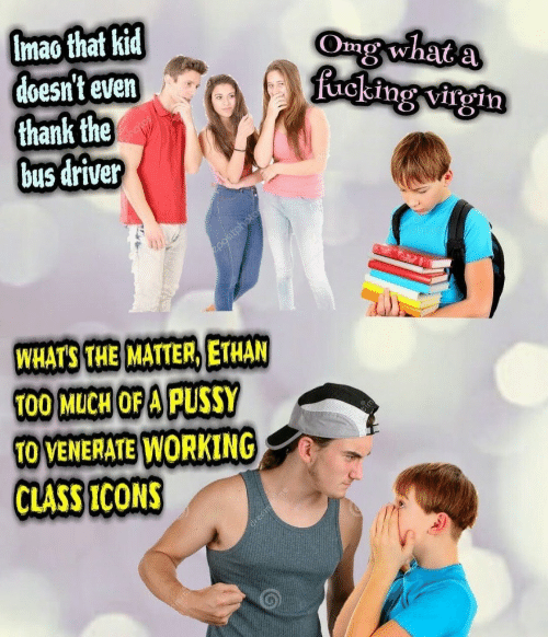 A Pussy: Imao that kid  doesn't even  thank the  bus driver  Omg what  ucking virgin  WHATS THE MATTER, ETHAN  T00 MuCH OF A PUSSY  O VENERATE WORKING  CLASS ICONS