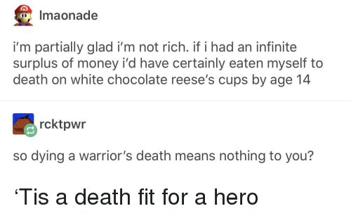 Money, Reese's, and Chocolate: Imaonade  i'm partially glad i'm not rich. if i had an infinite  surplus of money i'd have certainly eaten myself to  death on white chocolate reese's cups by age 14  rcktpwr  so dying a warrior's death means nothing to you? 'Tis a death fit for a hero