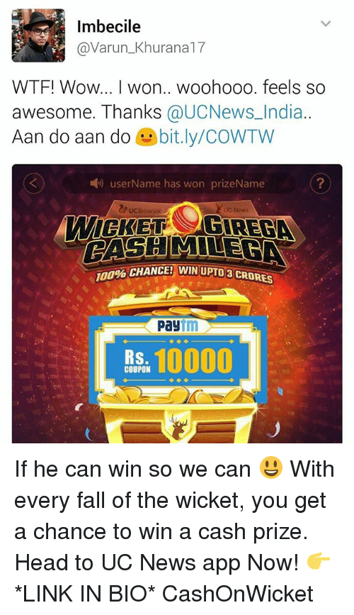 wicket: Imbecile  @Varun Khu  WTF! Wow... I won.. woohooo. feels so  awesome. Thanks  @UCNews India.  Aan do aan do  bit.ly/COWTW  user Name has won prizeName  MILE  CHANCE! WIN UPU08 CRORES  Pay  10000  RS  COUPON If he can win so we can 😃 With every fall of the wicket, you get a chance to win a cash prize. Head to UC News app Now! 👉 *LINK IN BIO* CashOnWicket