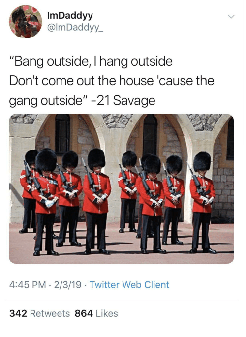 "Savage, Twitter, and Gang: ImDaddyy  @lmDaddyy  ""Bang outside, I hang outside  Don't come out the house 'cause the  gang outside"" -21 Savage  4:45 PM 2/3/19 Twitter Web Client  342 Retweets 864 Likes"