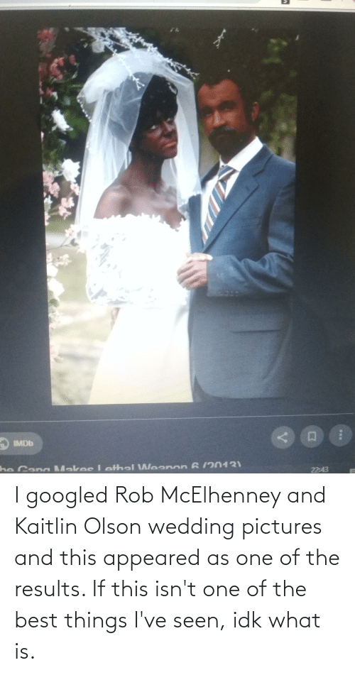 Olson: IMDD  be Cana Makes I ethal Weanon 6 /2013)  22:43 I googled Rob McElhenney and Kaitlin Olson wedding pictures and this appeared as one of the results. If this isn't one of the best things I've seen, idk what is.