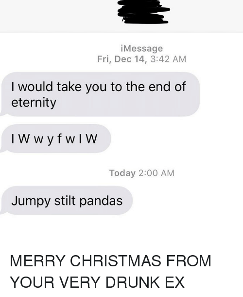 pandas: iMessage  Fri, Dec 14, 3:42 AM  I would take you to the end of  eternity  Today 2:00 AM  Jumpy stilt pandas MERRY CHRISTMAS FROM YOUR VERY DRUNK EX