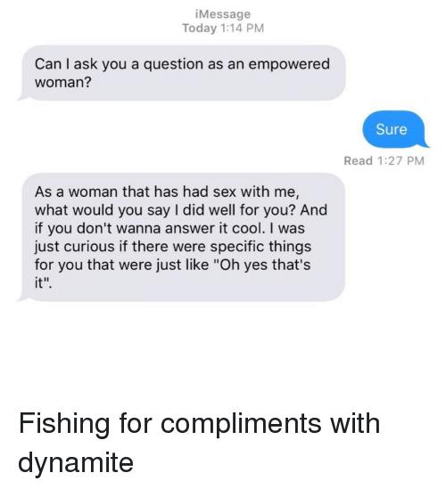 """dynamite: iMessage  Today 1:14 PM  Can I ask you a question as an empowered  woman?  Sure  Read 1:27 PM  As a woman that has had sex with me,  what would you say I did well for you? And  if you don't wanna answer it cool. I was  just curious if there were specific things  for you that were just like """"Oh yes that's  it"""" Fishing for compliments with dynamite"""