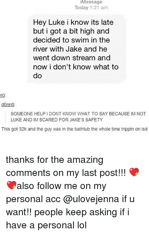 I Dont Know What To Say: iMessage  Today 1:21 am  Hey Luke i know its late  but i got a bit high and  decided to swim in the  river with Jake and he  went down stream and  now i don't know what to  do  no:  donno:  SOMEONE HELP I DONT KNOW WHAT TO SAY BECAUSE IM NOT  LUKE AND IM SCARED FOR JAKE'S SAFETY  This got 32k and the guy was in the bathtub the whole time trippin on isd thanks for the amazing comments on my last post!!! 💖💖also follow me on my personal acc @ulovejenna if u want!! people keep asking if i have a personal lol