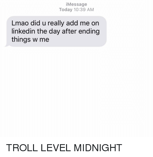 LinkedIn, Lmao, and Relationships: iMessage  Today 10:39 AM  Lmao did u really add me on  linkedin the day after ending  things w me TROLL LEVEL MIDNIGHT