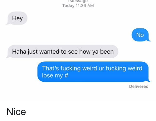 fucking weird: IMessage  Today 11:36 AM  Hey  No  Haha just wanted to see how ya been  That's fucking weird ur fucking weird  lose my #  Delivered Nice