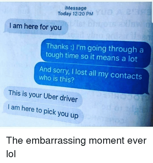 Funny, Lol, and Sorry: iMessage  Today 12:20 PM  I am here for you  Thanks: l'm going througl  tough time so it means a lot  And sorry, I lost all my contacts  who is this?  This is your Uber driver  I am here to pick you up The embarrassing moment ever lol