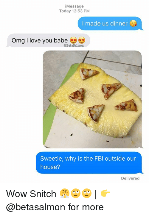 Love, Memes, and Omg: iMessage  Today 12:53 PM  I made us dinner  Omg I love you babe  @BetaSalmon  Sweetie, why is the FBl outside our  house?  Delivered Wow Snitch 😤🙄🙄 | 👉 @betasalmon for more