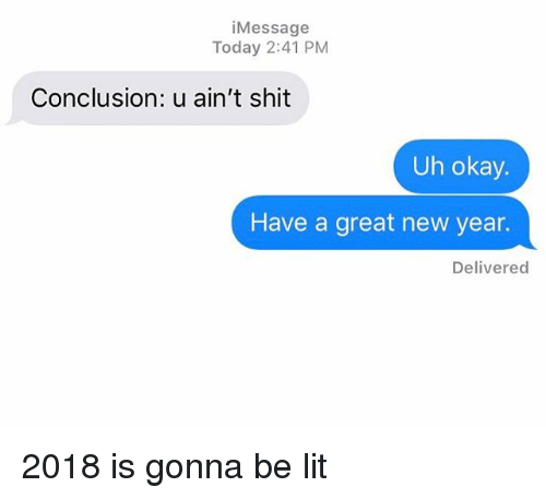 Uh Okay: iMessage  Today 2:41 PM  Conclusion: u ain't shit  Uh okay.  Have a great new year.  Delivered 2018 is gonna be lit