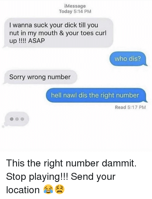 Memes, Sorry, and Who Dis: iMessage  Today 5:14 PM  I wanna suck your dick till you  nut in my mouth & your toes curl  up !!!! ASAP  who dis?  Sorry wrong number  hell nawl dis the right number  Read 5:17 PM This the right number dammit. Stop playing!!! Send your location 😂😫