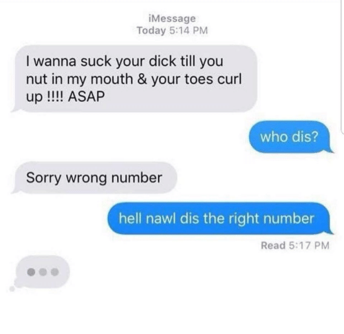 sorry wrong number: iMessage  Today 5:14 PM  I wanna suck your dick till you  nut in my mouth & your toes curl  up !! ASAP  who dis?  Sorry wrong number  hell nawl dis the right number  Read 5:17 PM