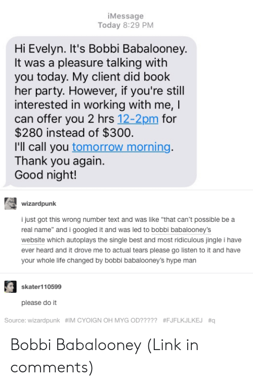 "thank you again: iMessage  Today 8:29 PM  Hi Evelyn. It's Bobbi Babalooney.  It was a pleasure talking with  you today. My client did book  her party. However, if you're still  interested in working with me, I  can offer you 2 hrs 12-2pm for  $280 instead of $300  I'll call you tomorrow morning.  Thank you again.  Good night!  wizardpunk  i just got this wrong number text and was like ""that can't possible be a  real name"" and i googled it and was led to bobbi babalooney's  website which autoplays the single best and most ridiculous jingle i have  ever heard and it drove me to actual tears please go listen to it and have  your whole life changed by bobbi babalooney's hype man  skater! 10599  please do it  Source: wizardpunk  #IMCYOIGNOH MYGOD? ????  Bobbi Babalooney (Link in comments)"