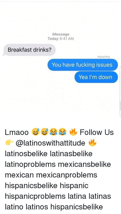 Fucking, Latinos, and Memes: iMessage  Today 9:41 AM  Breakfast drinks?  drgrayfang  You have fucking issues  Yea I'm down Lmaoo 😅😅😂😂 🔥 Follow Us 👉 @latinoswithattitude 🔥 latinosbelike latinasbelike latinoproblems mexicansbelike mexican mexicanproblems hispanicsbelike hispanic hispanicproblems latina latinas latino latinos hispanicsbelike