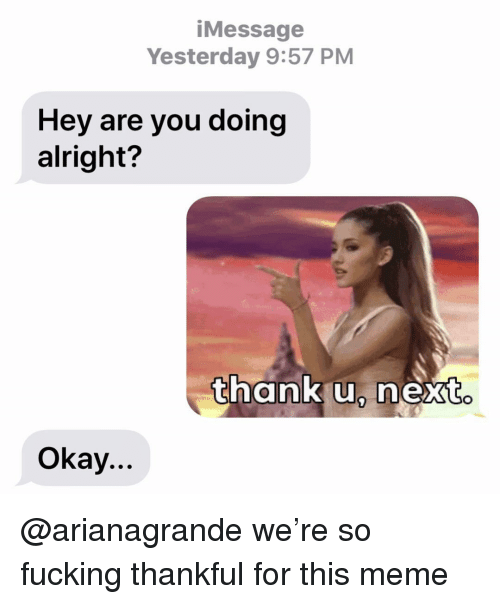Fucking, Meme, and Relationships: iMessage  Yesterday 9:57 PM  Hey are you doing  alright?  thank u, next  Okay... @arianagrande we're so fucking thankful for this meme
