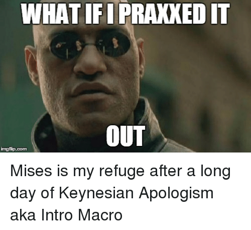 Morpheus Meme: img flip-com  IFIPRAKXEDIT  OUT Mises is my refuge after a long day of Keynesian Apologism aka Intro Macro