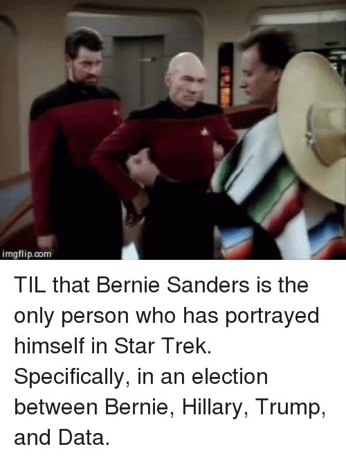 circlejerk: imgflip.com TIL that Bernie Sanders is the only person who has portrayed himself in Star Trek. Specifically, in an election between Bernie, Hillary, Trump, and Data.