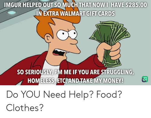 Clothes, Food, and Homeless: IMGUR HELPED OUT SO MUCH THAT NOW I HAVE $285.00  IN EXTRA WALMART GIFT CARDS  SO SERIOUSLY PM ME IF YOU ARE STRUGGLING,  HOMELESS ETC, AND TAKE MY MONEY! Do YOU Need Help? Food? Clothes?