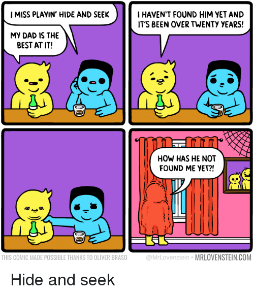 Dad, Best, and Been: IMISS PLAYIN' HIDE AND SEEK  I HAVEN'T FOUND HIM VET AND  IT'S BEEN OVER TWENTY YEARS!  MY DAD IS THE  BEST AT IT!  NT  HOW HAS HE NOT  FOUND ME YET?!  THIS COMIC MADE POSSIBLE THANKS TO OLIVER BRASO  @MrLovenstein MRLOVENSTEIN.COM Hide and seek