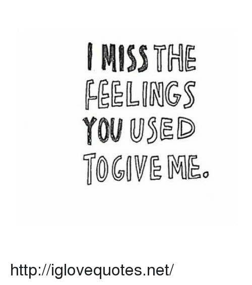 Http, Net, and You: IMISS THE  FEELINGS  YOU USED  TOGIVE ME. http://iglovequotes.net/