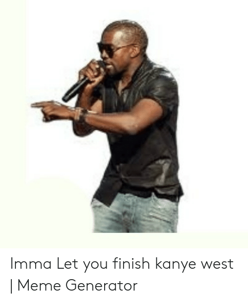 Kanye West Meme: Imma Let you finish kanye west | Meme Generator