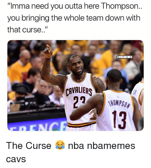 "Basketball, Cavs, and Nba: ""Imma need you outta here Thompson  you bringing the whole team down with  that curse.""  ONBAMEMES  CAVALIERS  13 The Curse 😂 nba nbamemes cavs"