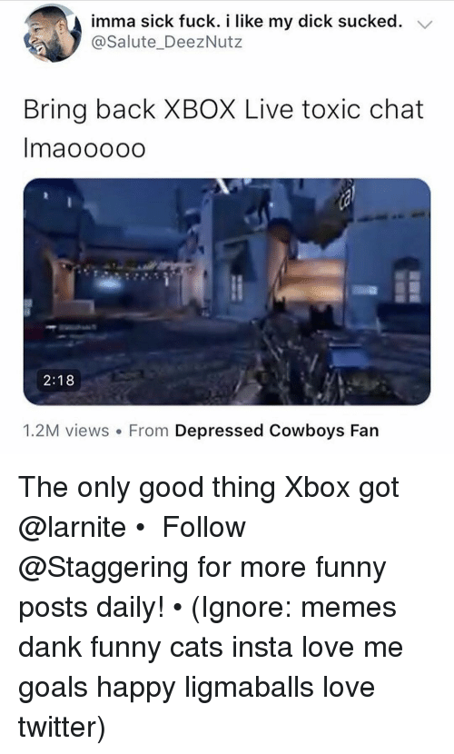 xbox live: imma sick fuck. i like my dick sucked. V  @Salute_DeezNutz  Bring back XBOX Live toxic chat  Imaooooo  2:18  1.2M views. From Depressed Cowboys Fan The only good thing Xbox got @larnite • ➫➫➫ Follow @Staggering for more funny posts daily! • (Ignore: memes dank funny cats insta love me goals happy ligmaballs love twitter)