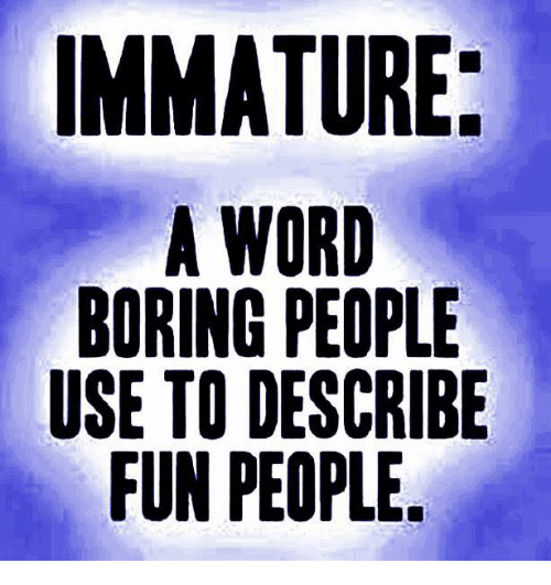 Immaturity: IMMATURE  A WORD  BORING PEI PLE  USE TO DESCRIBE  FUN PEOPLE