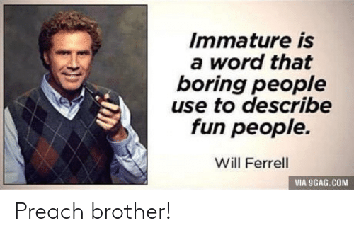 Boring People: Immature is  a word that  boring people  use to describe  fun people.  Will Ferrell  VIA 9GAG.COM Preach brother!