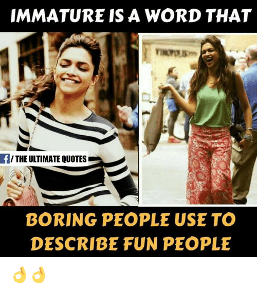 Boring People: IMMATURE IS A WORD THAT  f/THE ULTIMATE QUOTES  BORING PEOPLE USE TO  DESCRIBE FUN PEOPLE 👌👌