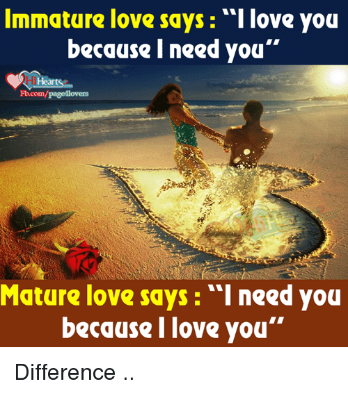 "Immaturity: Immature love says love you  because I need you""  Fb.com/page4lovers  Mature love says: ""I need you  because love you"" Difference .."