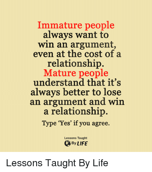 Immaturity: Immature people  always want to  win an argument,  even at the cost of a  relationship.  Mature people  understand that it's  always better to lose  an argument and win  a relationship  Type 'Yes' if you agree  Lessons Taught  By LIFE Lessons Taught By Life