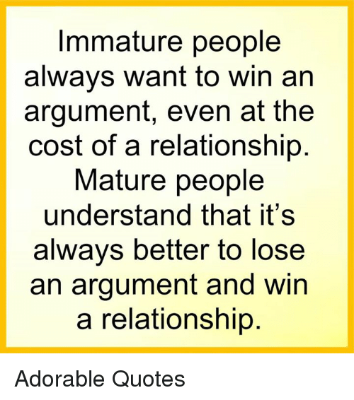 Memes, 🤖, and Immature: Immature people  always want to win an  argument, even at the  cost of a relationship  Mature people  understand that it's  always better to lose  an argument and win  a relationship Adorable Quotes