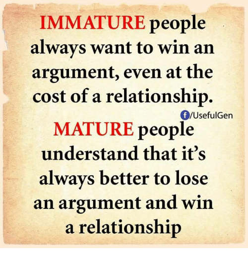 Immaturity: IMMATURE people  always want to win an  argument, even at the  cost of a relationship.  Of /Useful en  MATURE people  understand that it's  always better to lose  an argument and win  a relationship