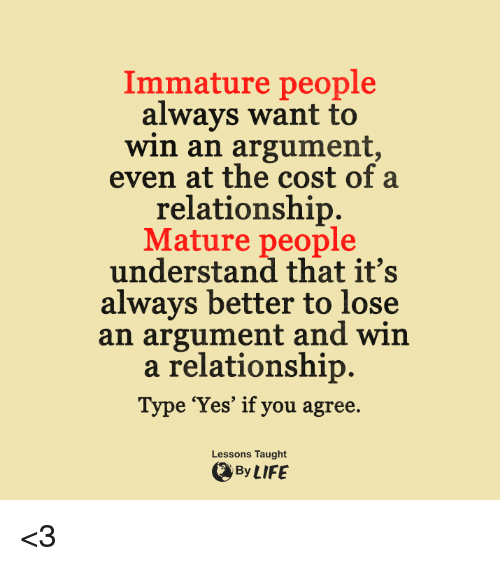 Immaturity: Immature people  always want to  win an argument,  even at the cost of a  relationship.  Mature people  understand that it's  always better to lose  an argument and win  a relationship  Type 'Yes' if you agree  Lessons Taught  By LIFE <3