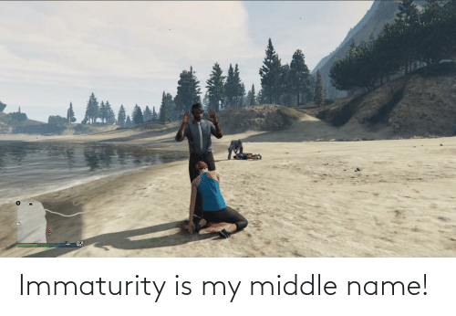 Immaturity: Immaturity is my middle name!