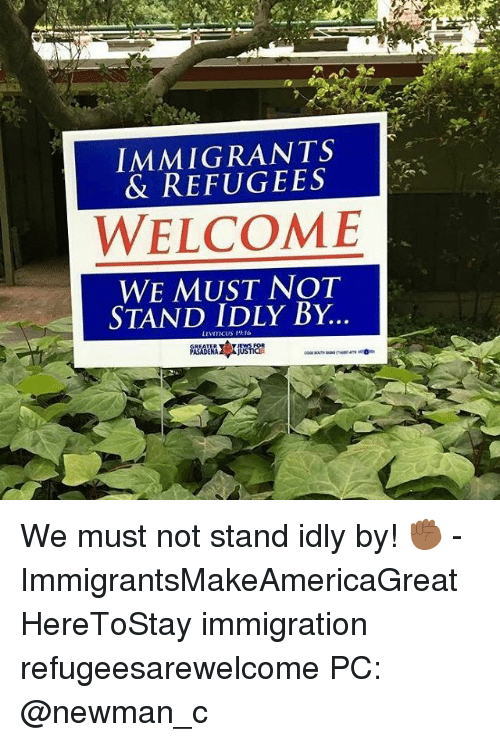 Newman: IMMIGRANTS  & REFUGEES  WELCOME  WE MUST NOT  STAND IDLY BY  LEVITICUS 19 We must not stand idly by! ✊🏾 - ImmigrantsMakeAmericaGreat HereToStay immigration refugeesarewelcome PC: @newman_c