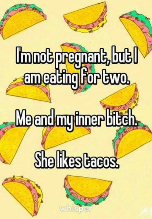 tacos: immot pregnant, but  ameating For two  Meandmyimerbitch  She likes tacos.  whisper