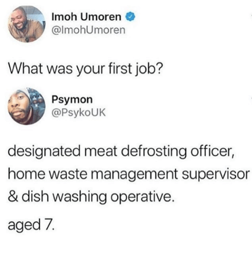 supervisor: Imoh Umoren  @lmohUmoren  What was your first job?  Psymon  @PsykoUK  designated meat defrosting officer,  home waste management supervisor  & dish washing operative.  aged 7