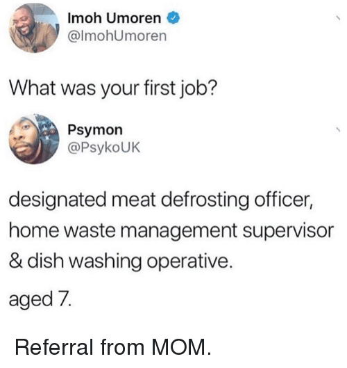 supervisor: Imoh Umoren  @lmohUmoren  What was your first job?  Psymon  @PsykoUK  designated meat defrosting officer  home waste management supervisor  & dish washing operative  aged 7. Referral from MOM.
