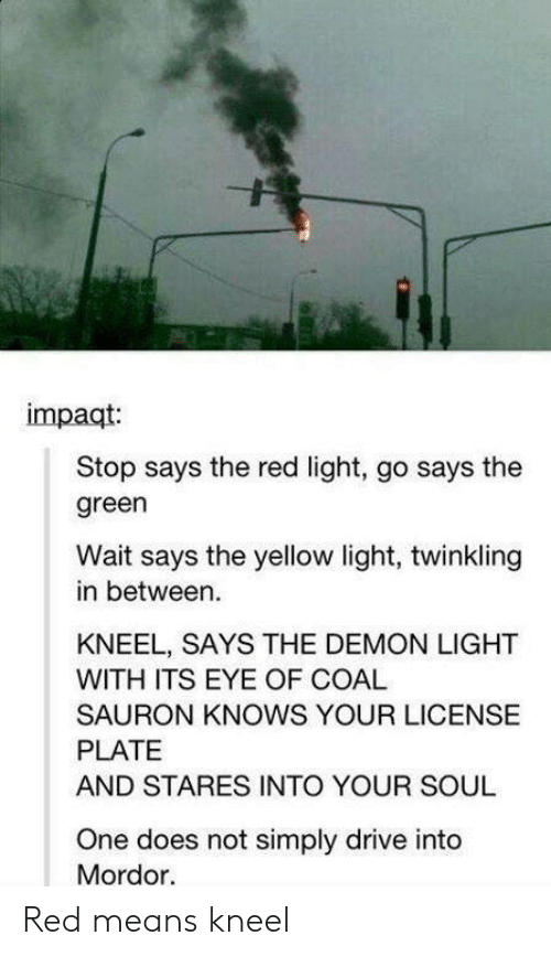 mordor: impaqt  Stop says the red light, go says the  green  Wait says the yellow light, twinkling  in between.  KNEEL, SAYS THE DEMON LIGHT  WITH ITS EYE OF COAL  SAURON KNOWS YOUR LICENSE  PLATE  AND STARES INTO YOUR SOUL  One does not simply drive into  Mordor. Red means kneel