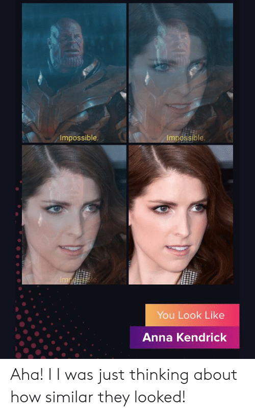 anna kendrick: Impossible  Impossible  Imp le  You Look Like  Anna Kendrick  ME Aha! I I was just thinking about how similar they looked!