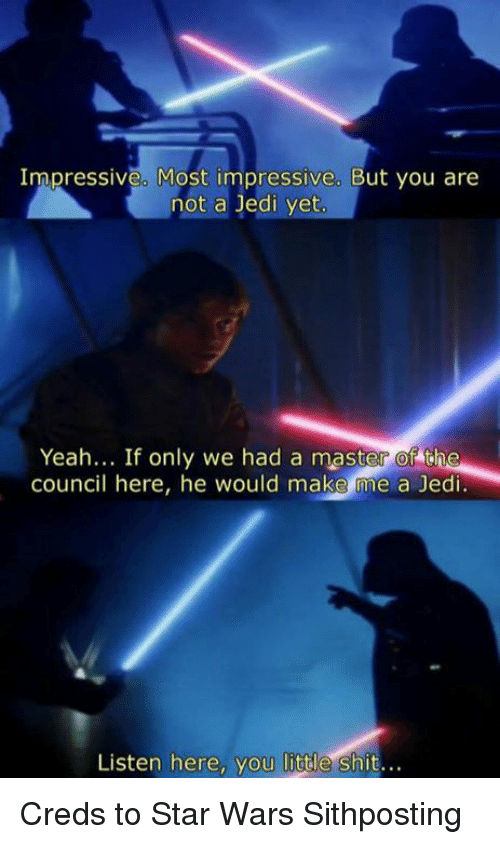 Most Impressive: Impressive. Most impressive. But you are  not a Jedi yet  Yeah... If only we had a master of the  council here, he would make me a Jedi  Listen here, you little shit... Creds to Star Wars Sithposting
